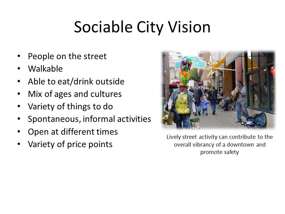 Sociable City Vision People on the street Walkable Able to eat/drink outside Mix of ages and cultures Variety of things to do Spontaneous, informal activities Open at different times Variety of price points Lively street activity can contribute to the overall vibrancy of a downtown and promote safety