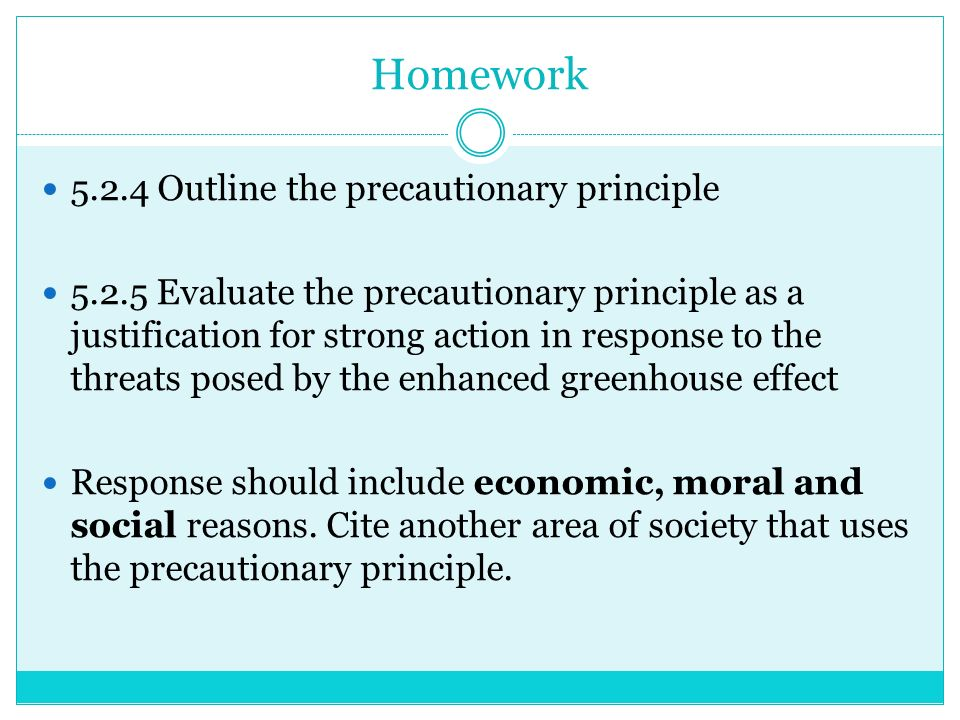 Homework Outline the precautionary principle Evaluate the precautionary principle as a justification for strong action in response to the threats posed by the enhanced greenhouse effect Response should include economic, moral and social reasons.