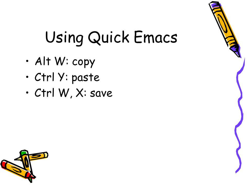 Using Quick Emacs Alt W: copy Ctrl Y: paste Ctrl W, X: save