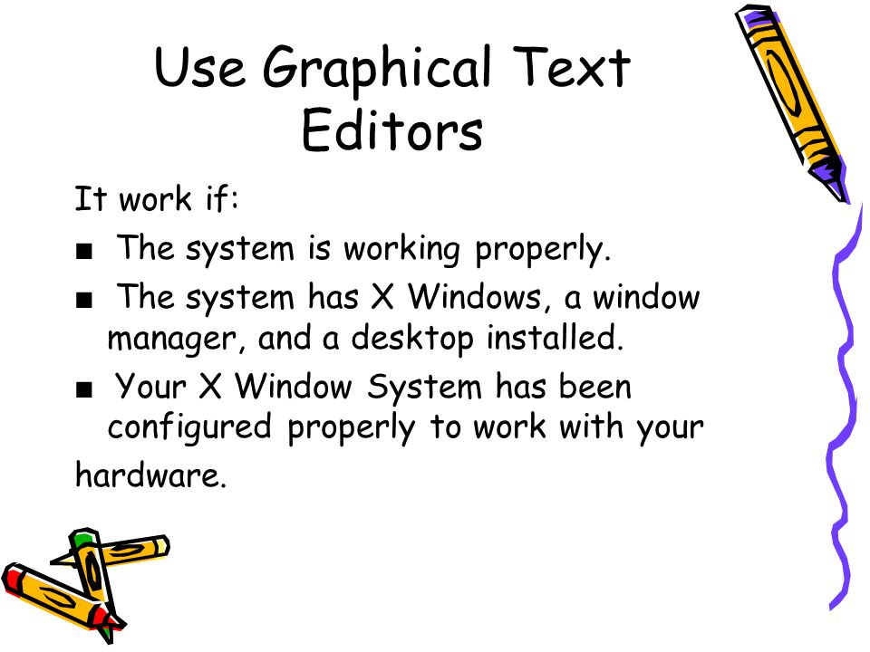 Use Graphical Text Editors It work if: ■ The system is working properly.