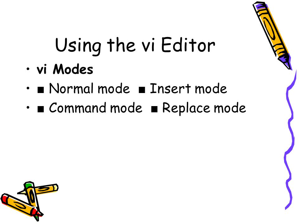 Using the vi Editor vi Modes ■ Normal mode ■ Insert mode ■ Command mode ■ Replace mode