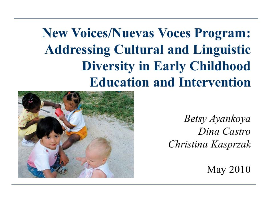 New Voices/Nuevas Voces Program: Addressing Cultural and Linguistic Diversity in Early Childhood Education and Intervention Betsy Ayankoya Dina Castro Christina Kasprzak May 2010