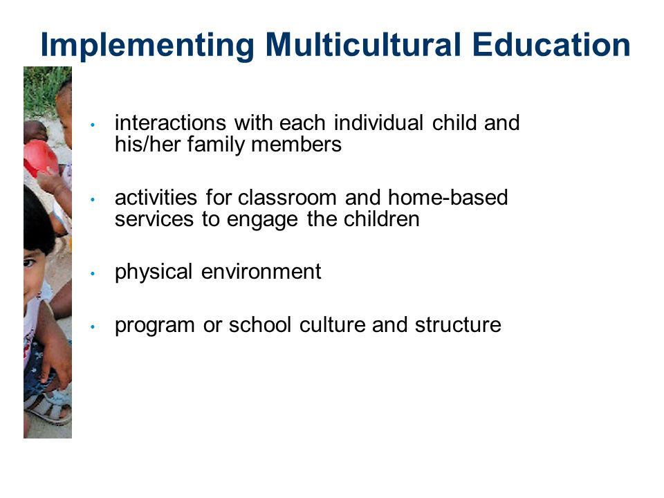 Implementing Multicultural Education interactions with each individual child and his/her family members activities for classroom and home-based services to engage the children physical environment program or school culture and structure