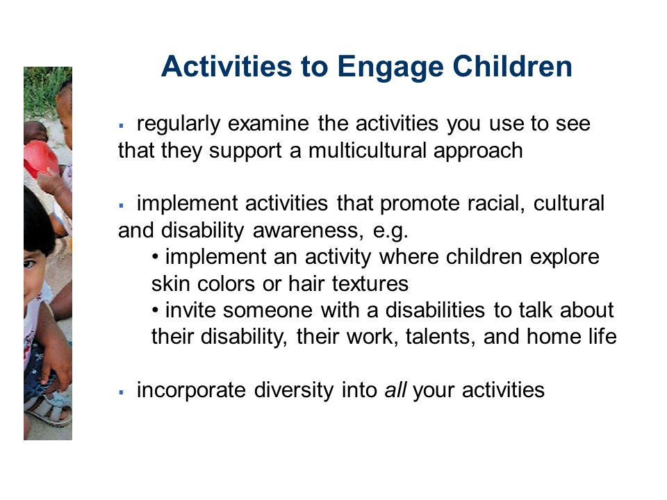 Activities to Engage Children  regularly examine the activities you use to see that they support a multicultural approach  implement activities that promote racial, cultural and disability awareness, e.g.