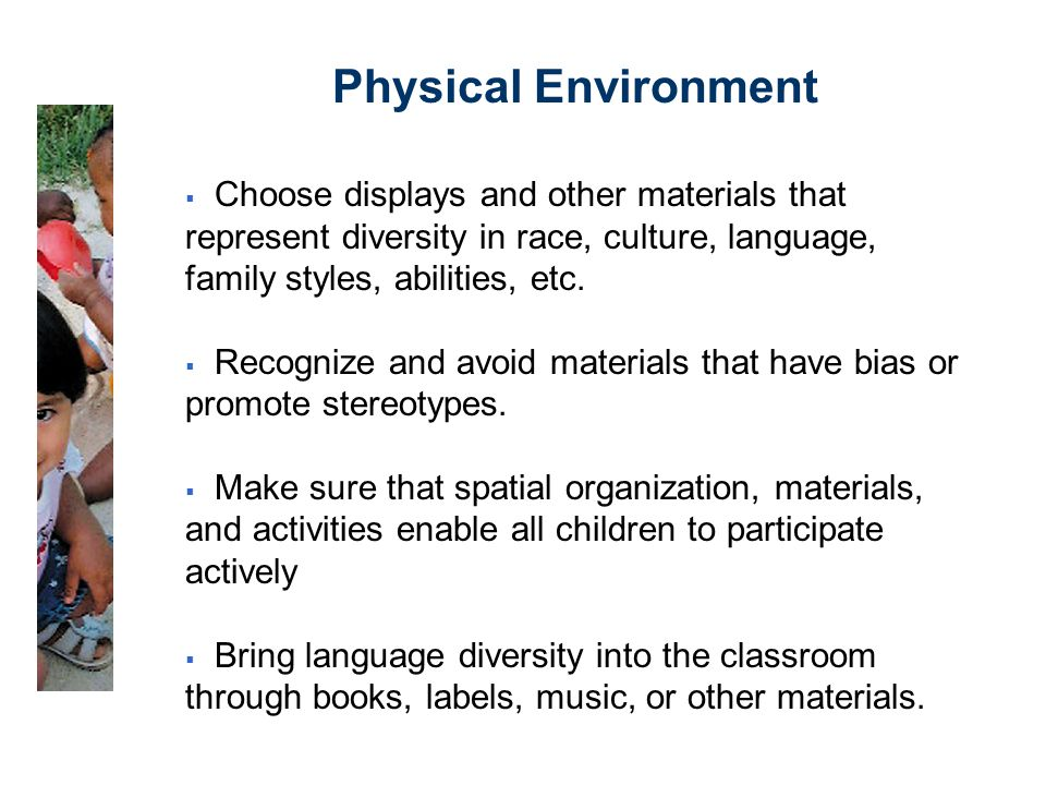 Physical Environment  Choose displays and other materials that represent diversity in race, culture, language, family styles, abilities, etc.