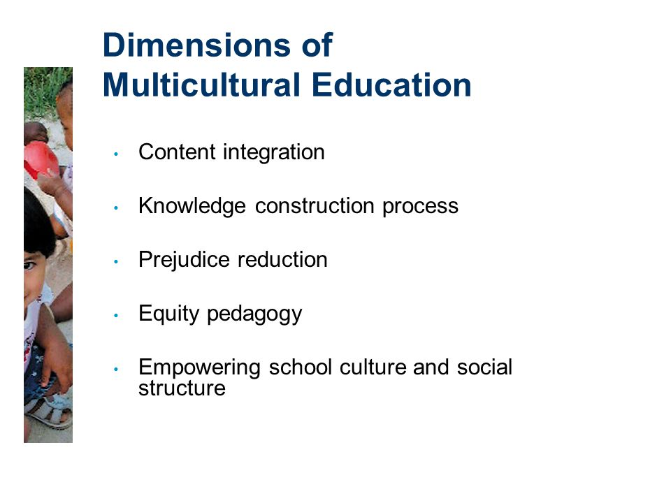 Dimensions of Multicultural Education Content integration Knowledge construction process Prejudice reduction Equity pedagogy Empowering school culture and social structure