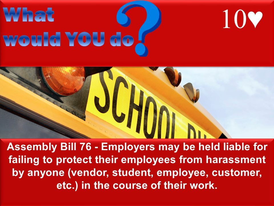 13 Assembly Bill 76 - Employers may be held liable for failing to protect their employees from harassment by anyone (vendor, student, employee, customer, etc.) in the course of their work.