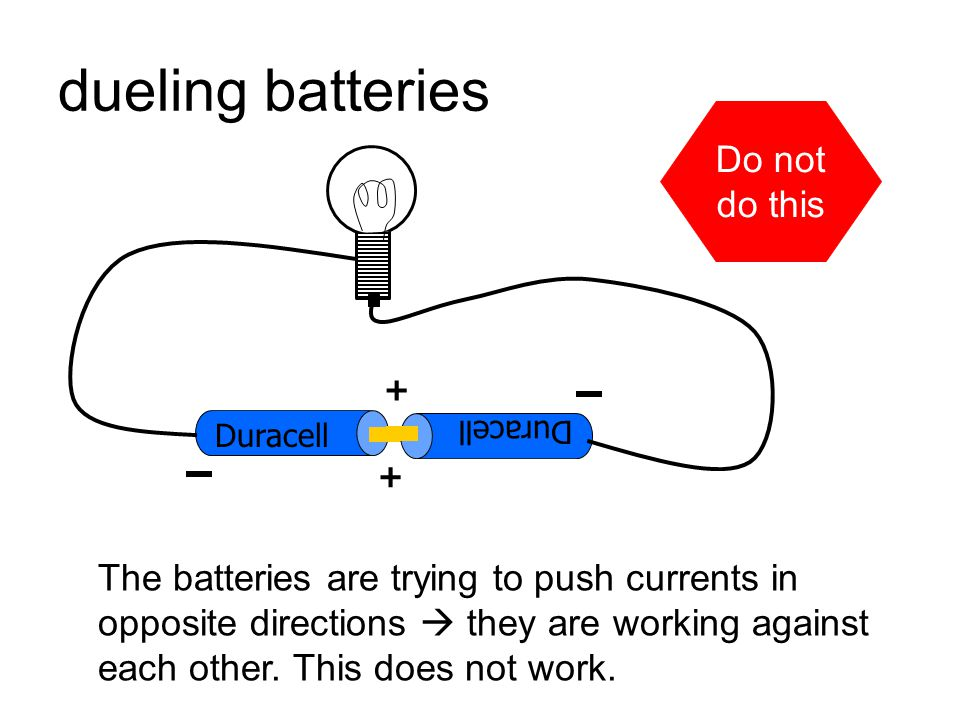 connecting batteries  do's and don'ts Duracell + don't connect a wire from the + side to the – side, this shorts out the battery and will make it get hot and will shorten its lifetime.
