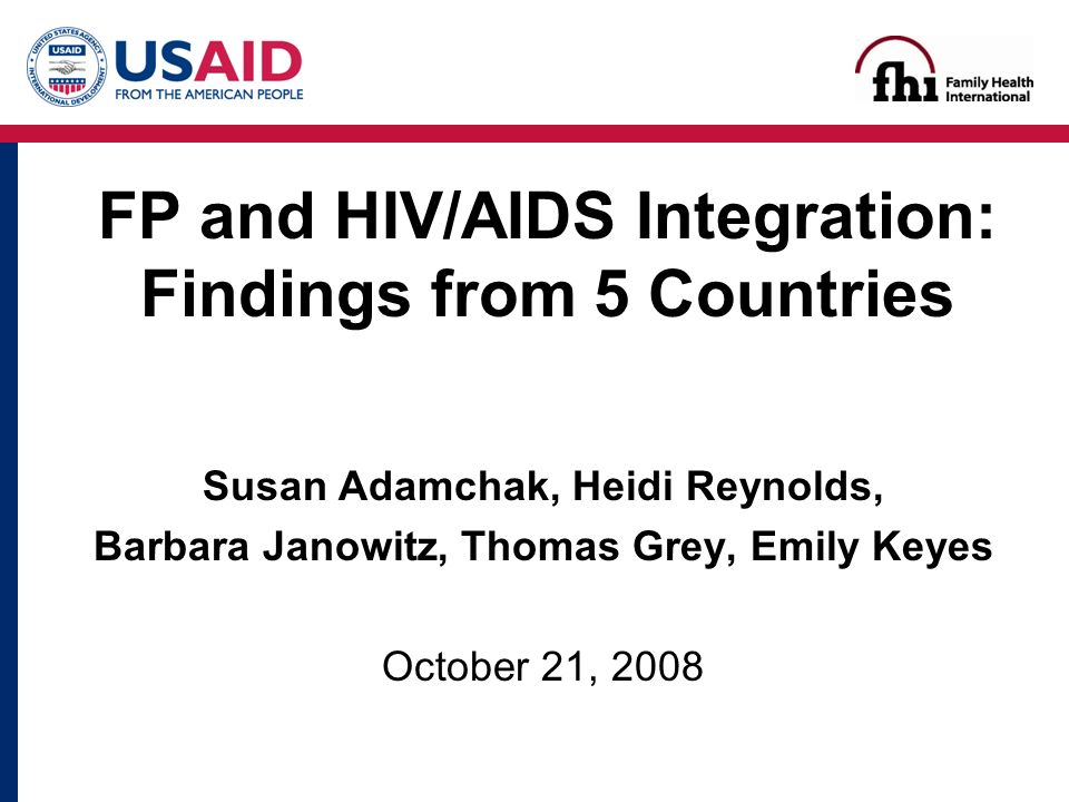 Susan Adamchak, Heidi Reynolds, Barbara Janowitz, Thomas Grey, Emily Keyes October 21, 2008 FP and HIV/AIDS Integration: Findings from 5 Countries
