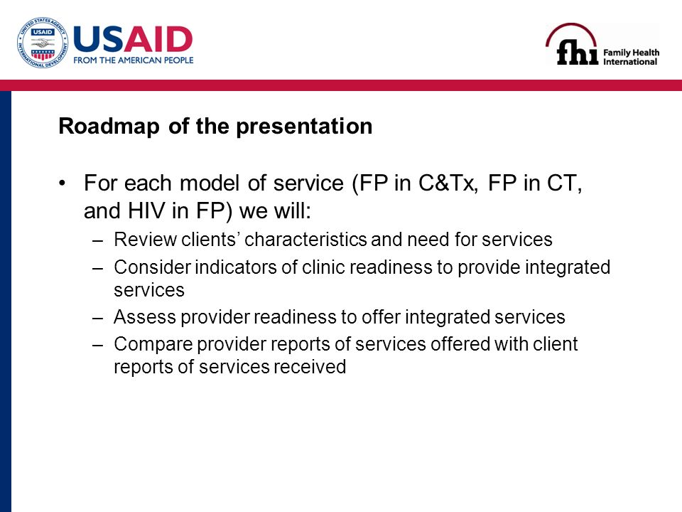 Roadmap of the presentation For each model of service (FP in C&Tx, FP in CT, and HIV in FP) we will: –Review clients' characteristics and need for services –Consider indicators of clinic readiness to provide integrated services –Assess provider readiness to offer integrated services –Compare provider reports of services offered with client reports of services received