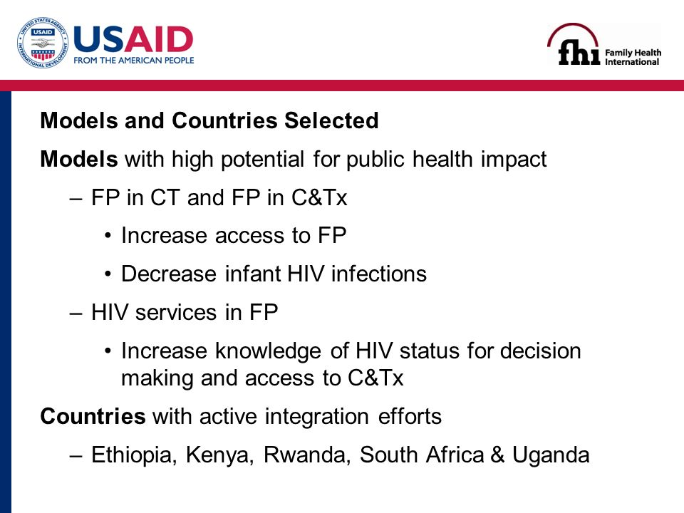 Models and Countries Selected Models with high potential for public health impact –FP in CT and FP in C&Tx Increase access to FP Decrease infant HIV infections –HIV services in FP Increase knowledge of HIV status for decision making and access to C&Tx Countries with active integration efforts –Ethiopia, Kenya, Rwanda, South Africa & Uganda
