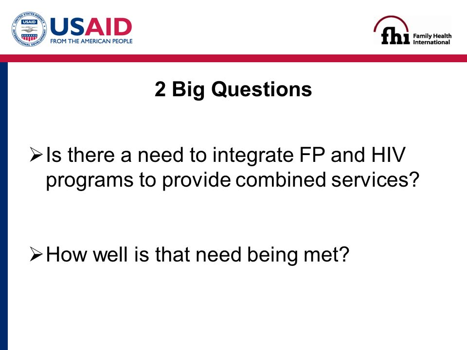 2 Big Questions  Is there a need to integrate FP and HIV programs to provide combined services.