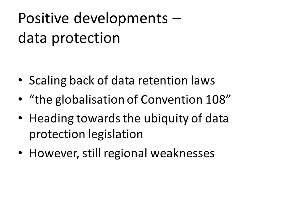 Positive developments – data protection Scaling back of data retention laws the globalisation of Convention 108 Heading towards the ubiquity of data protection legislation However, still regional weaknesses