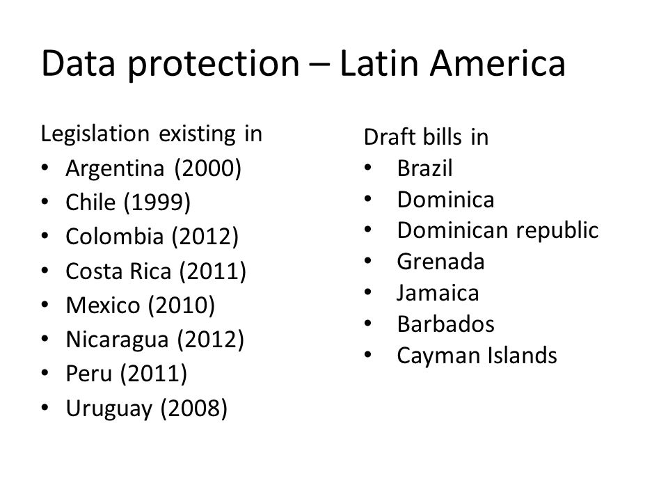 Data protection – Latin America Legislation existing in Argentina (2000) Chile (1999) Colombia (2012) Costa Rica (2011) Mexico (2010) Nicaragua (2012) Peru (2011) Uruguay (2008) Draft bills in Brazil Dominica Dominican republic Grenada Jamaica Barbados Cayman Islands