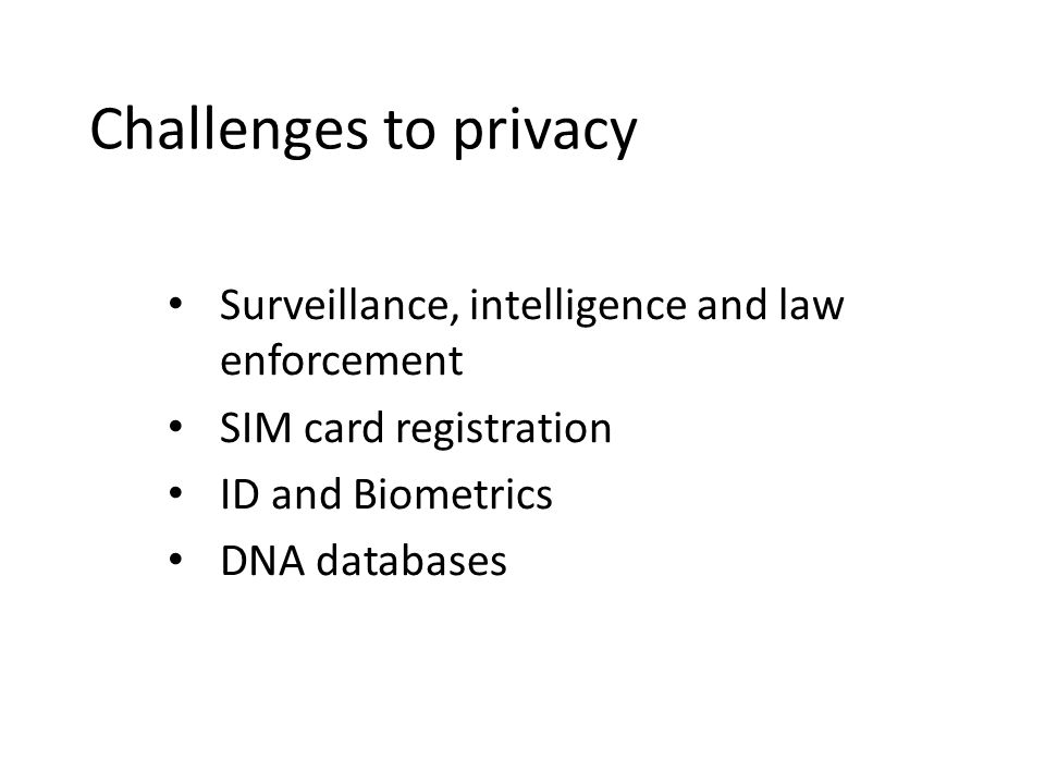 Challenges to privacy Surveillance, intelligence and law enforcement SIM card registration ID and Biometrics DNA databases