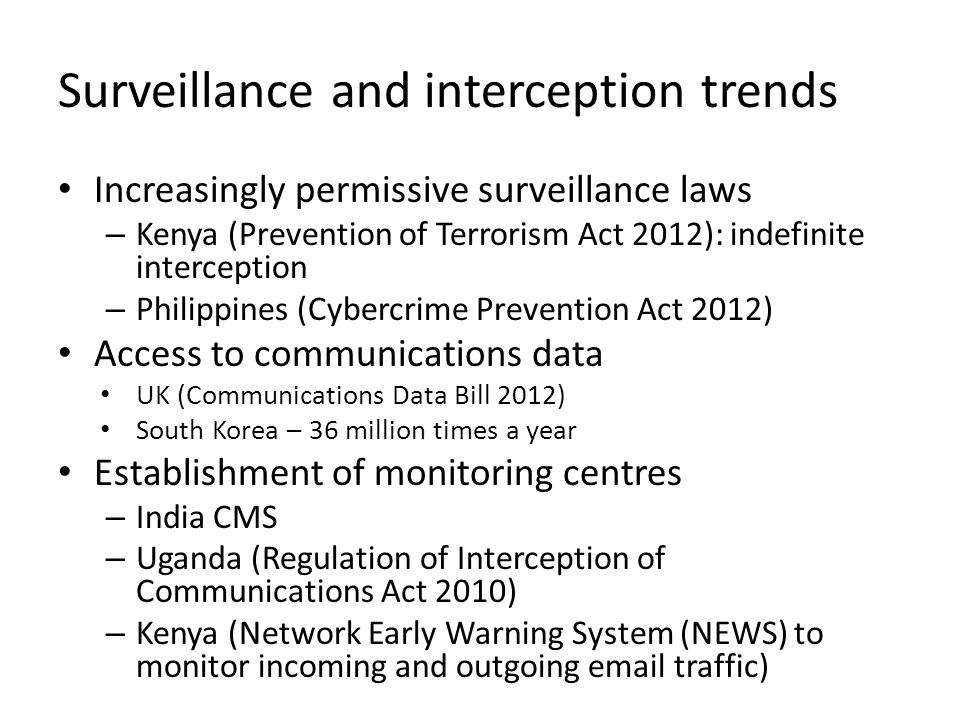 Surveillance and interception trends Increasingly permissive surveillance laws – Kenya (Prevention of Terrorism Act 2012): indefinite interception – Philippines (Cybercrime Prevention Act 2012) Access to communications data UK (Communications Data Bill 2012) South Korea – 36 million times a year Establishment of monitoring centres – India CMS – Uganda (Regulation of Interception of Communications Act 2010) – Kenya (Network Early Warning System (NEWS) to monitor incoming and outgoing  traffic)
