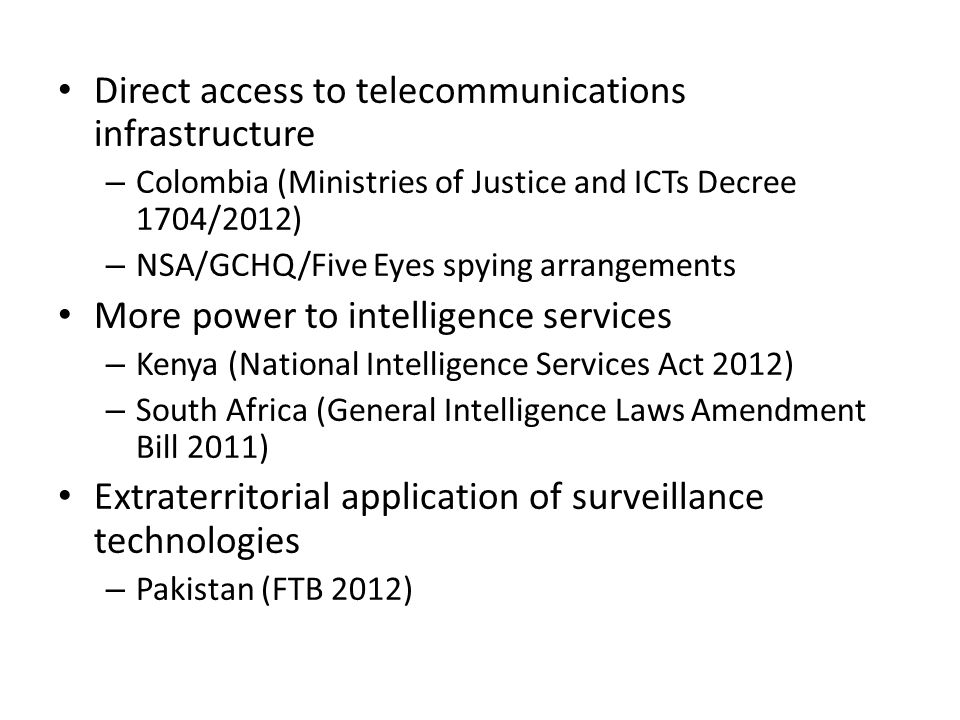 Direct access to telecommunications infrastructure – Colombia (Ministries of Justice and ICTs Decree 1704/2012) – NSA/GCHQ/Five Eyes spying arrangements More power to intelligence services – Kenya (National Intelligence Services Act 2012) – South Africa (General Intelligence Laws Amendment Bill 2011) Extraterritorial application of surveillance technologies – Pakistan (FTB 2012)