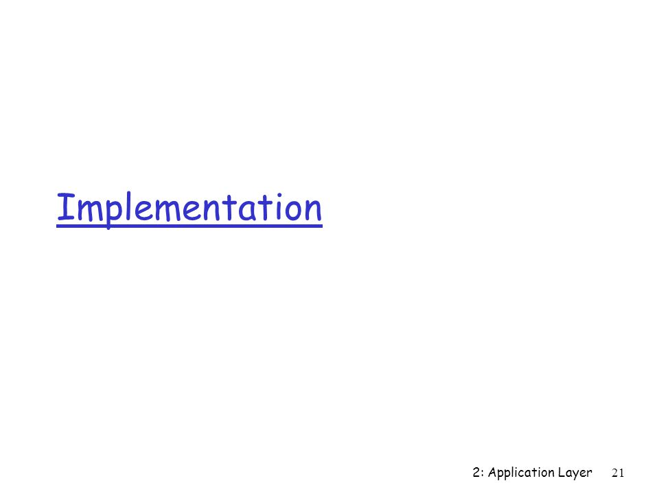 2: Application Layer 21 Implementation