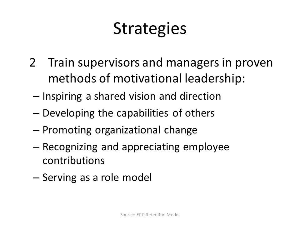 Strategies 2Train supervisors and managers in proven methods of motivational leadership: – Inspiring a shared vision and direction – Developing the capabilities of others – Promoting organizational change – Recognizing and appreciating employee contributions – Serving as a role model Source: ERC Retention Model