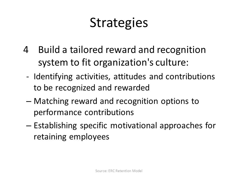 Strategies 4Build a tailored reward and recognition system to fit organization s culture: -Identifying activities, attitudes and contributions to be recognized and rewarded – Matching reward and recognition options to performance contributions – Establishing specific motivational approaches for retaining employees Source: ERC Retention Model