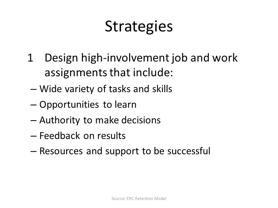 Strategies 1Design high-involvement job and work assignments that include: – Wide variety of tasks and skills – Opportunities to learn – Authority to make decisions – Feedback on results – Resources and support to be successful Source: ERC Retention Model