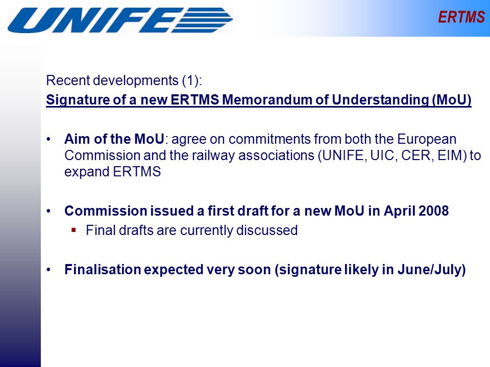 ERTMS Recent developments (1): Signature of a new ERTMS Memorandum of Understanding (MoU) Aim of the MoU: agree on commitments from both the European Commission and the railway associations (UNIFE, UIC, CER, EIM) to expand ERTMS Commission issued a first draft for a new MoU in April 2008  Final drafts are currently discussed Finalisation expected very soon (signature likely in June/July)