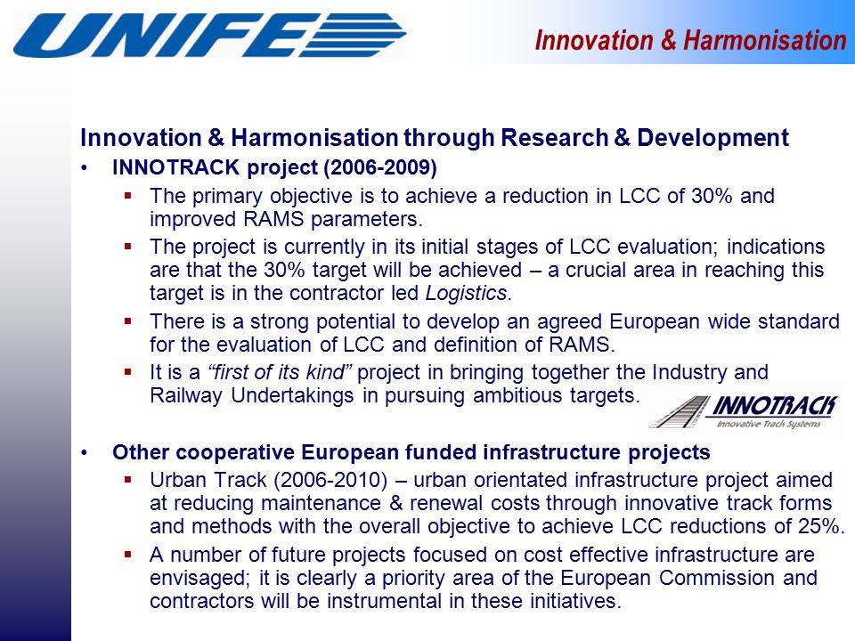 Innovation & Harmonisation through Research & Development INNOTRACK project ( )  The primary objective is to achieve a reduction in LCC of 30% and improved RAMS parameters.