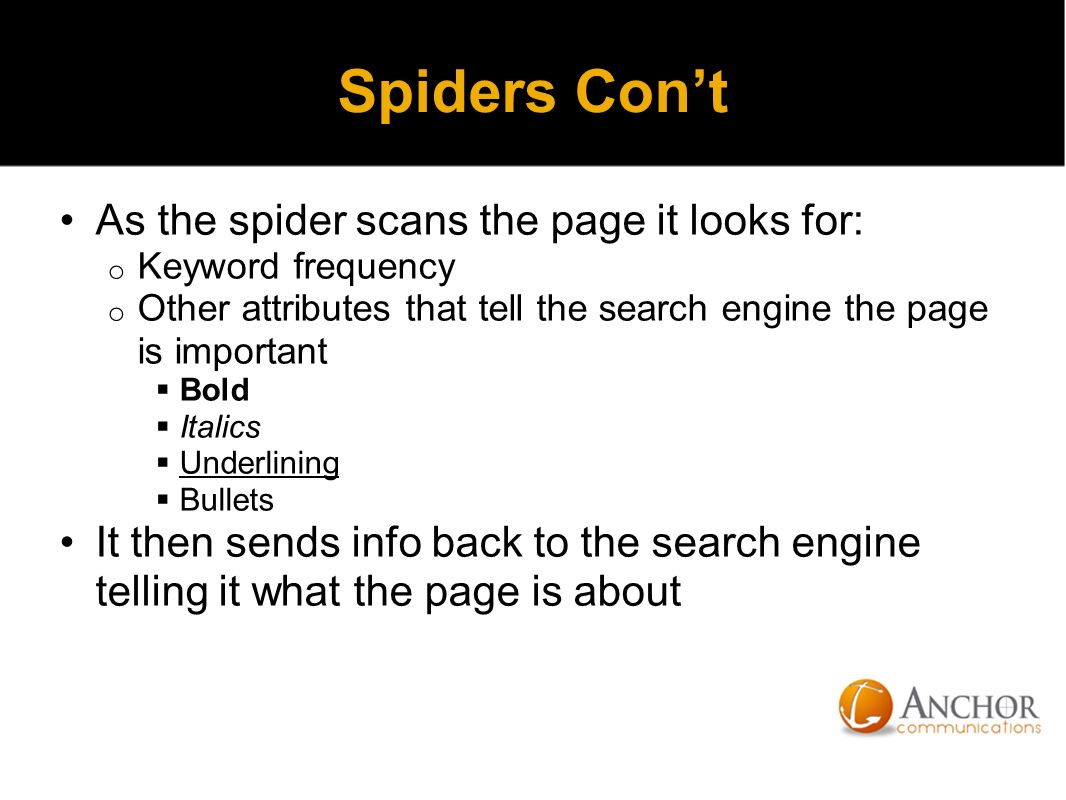 Spiders Con't As the spider scans the page it looks for: o Keyword frequency o Other attributes that tell the search engine the page is important  Bold  Italics  Underlining  Bullets It then sends info back to the search engine telling it what the page is about