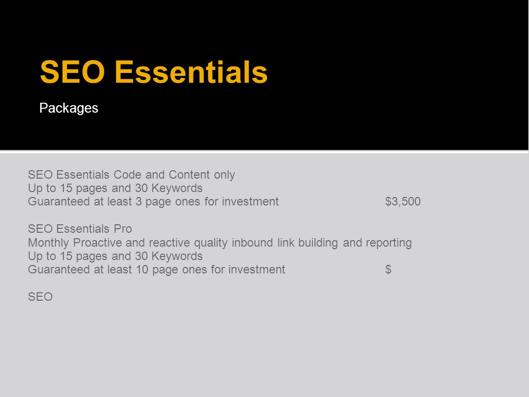 SEO Essentials Packages SEO Essentials Code and Content only Up to 15 pages and 30 Keywords Guaranteed at least 3 page ones for investment $3,500 SEO Essentials Pro Monthly Proactive and reactive quality inbound link building and reporting Up to 15 pages and 30 Keywords Guaranteed at least 10 page ones for investment $ SEO