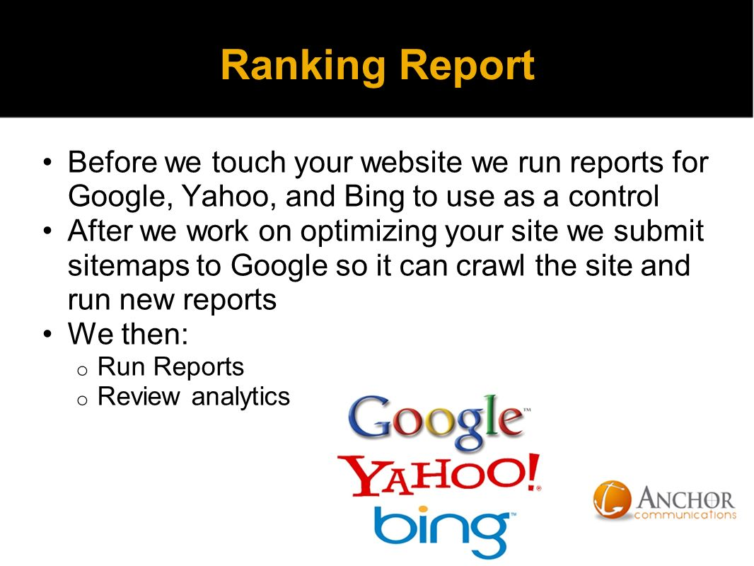 Ranking Report Before we touch your website we run reports for Google, Yahoo, and Bing to use as a control After we work on optimizing your site we submit sitemaps to Google so it can crawl the site and run new reports We then: o Run Reports o Review analytics