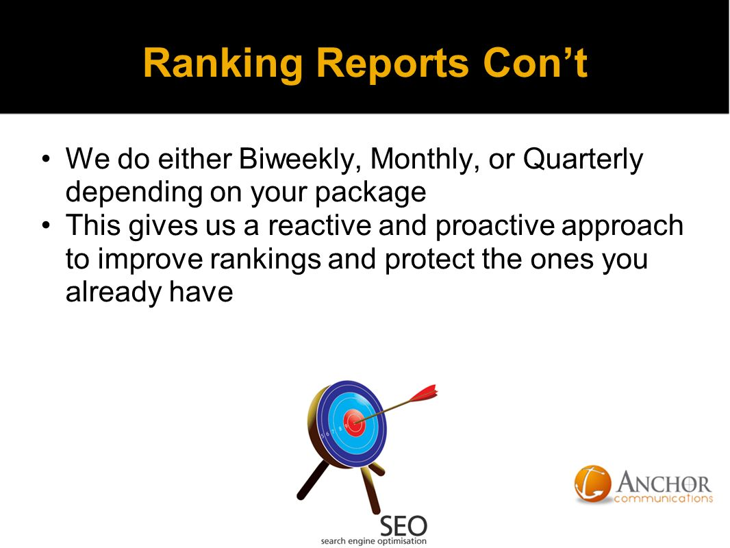 Ranking Reports Con't We do either Biweekly, Monthly, or Quarterly depending on your package This gives us a reactive and proactive approach to improve rankings and protect the ones you already have