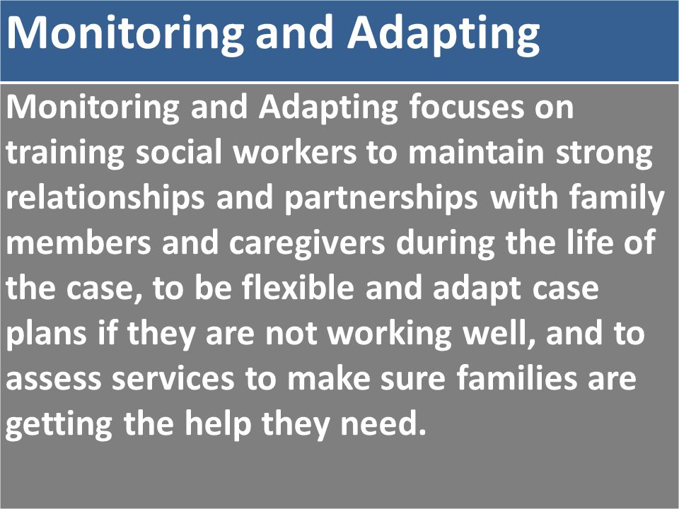 Monitoring and Adapting Monitoring and Adapting focuses on training social workers to maintain strong relationships and partnerships with family members and caregivers during the life of the case, to be flexible and adapt case plans if they are not working well, and to assess services to make sure families are getting the help they need.