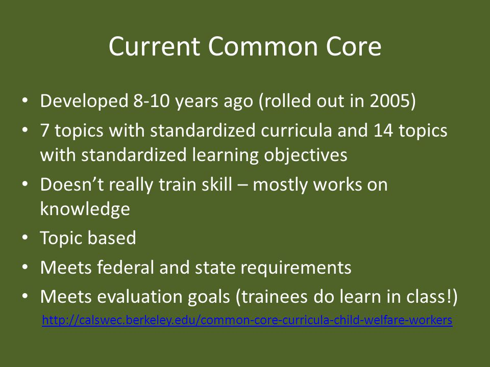 Current Common Core Developed 8-10 years ago (rolled out in 2005) 7 topics with standardized curricula and 14 topics with standardized learning objectives Doesn't really train skill – mostly works on knowledge Topic based Meets federal and state requirements Meets evaluation goals (trainees do learn in class!)