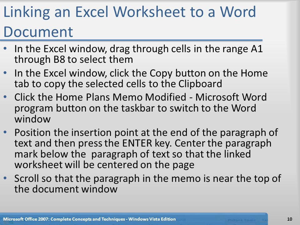 Linking an Excel Worksheet to a Word Document In the Excel window, drag through cells in the range A1 through B8 to select them In the Excel window, click the Copy button on the Home tab to copy the selected cells to the Clipboard Click the Home Plans Memo Modified - Microsoft Word program button on the taskbar to switch to the Word window Position the insertion point at the end of the paragraph of text and then press the ENTER key.