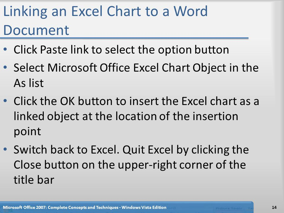 Linking an Excel Chart to a Word Document Click Paste link to select the option button Select Microsoft Office Excel Chart Object in the As list Click the OK button to insert the Excel chart as a linked object at the location of the insertion point Switch back to Excel.