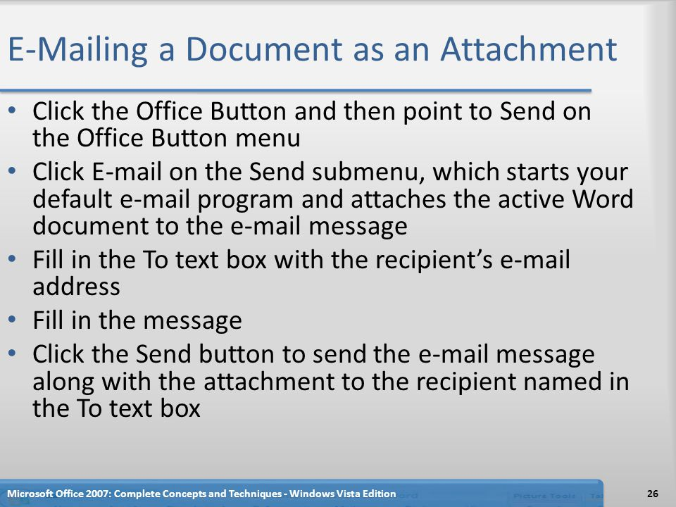 ing a Document as an Attachment Click the Office Button and then point to Send on the Office Button menu Click  on the Send submenu, which starts your default  program and attaches the active Word document to the  message Fill in the To text box with the recipient's  address Fill in the message Click the Send button to send the  message along with the attachment to the recipient named in the To text box Microsoft Office 2007: Complete Concepts and Techniques - Windows Vista Edition26