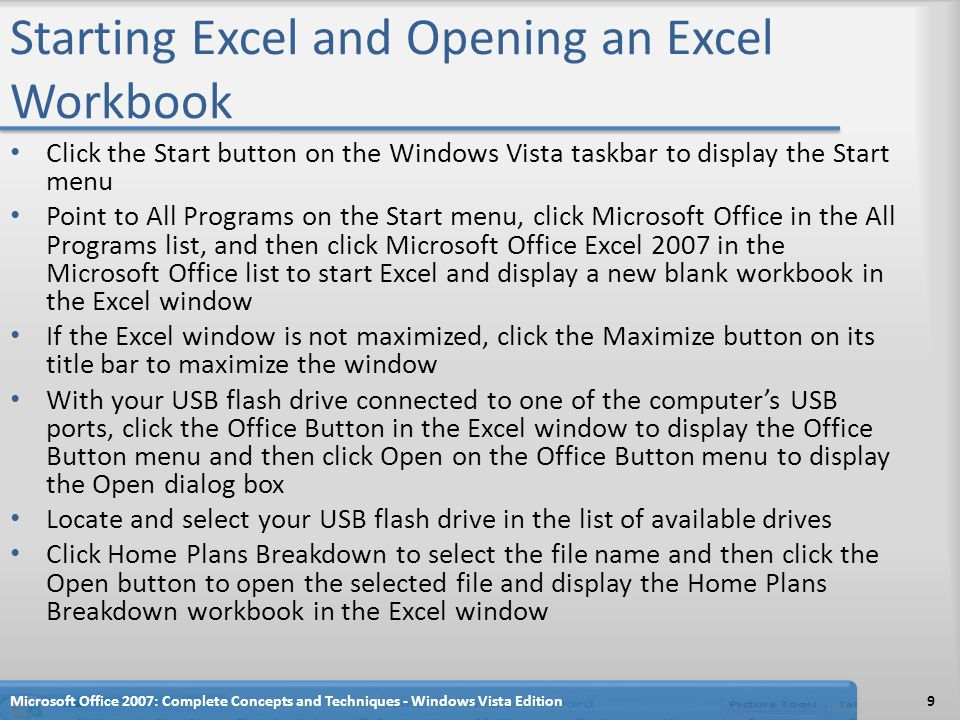 Starting Excel and Opening an Excel Workbook Click the Start button on the Windows Vista taskbar to display the Start menu Point to All Programs on the Start menu, click Microsoft Office in the All Programs list, and then click Microsoft Office Excel 2007 in the Microsoft Office list to start Excel and display a new blank workbook in the Excel window If the Excel window is not maximized, click the Maximize button on its title bar to maximize the window With your USB flash drive connected to one of the computer's USB ports, click the Office Button in the Excel window to display the Office Button menu and then click Open on the Office Button menu to display the Open dialog box Locate and select your USB flash drive in the list of available drives Click Home Plans Breakdown to select the file name and then click the Open button to open the selected file and display the Home Plans Breakdown workbook in the Excel window Microsoft Office 2007: Complete Concepts and Techniques - Windows Vista Edition9