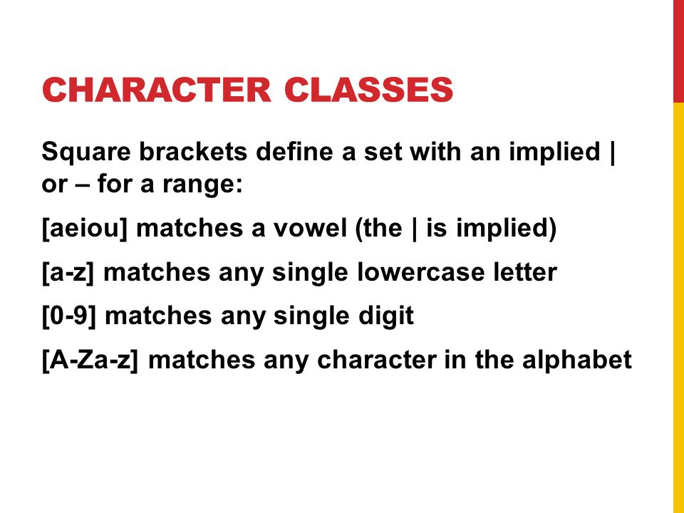 CHARACTER CLASSES Square brackets define a set with an implied | or – for a range: [aeiou] matches a vowel (the | is implied) [a-z] matches any single lowercase letter [0-9] matches any single digit [A-Za-z] matches any character in the alphabet