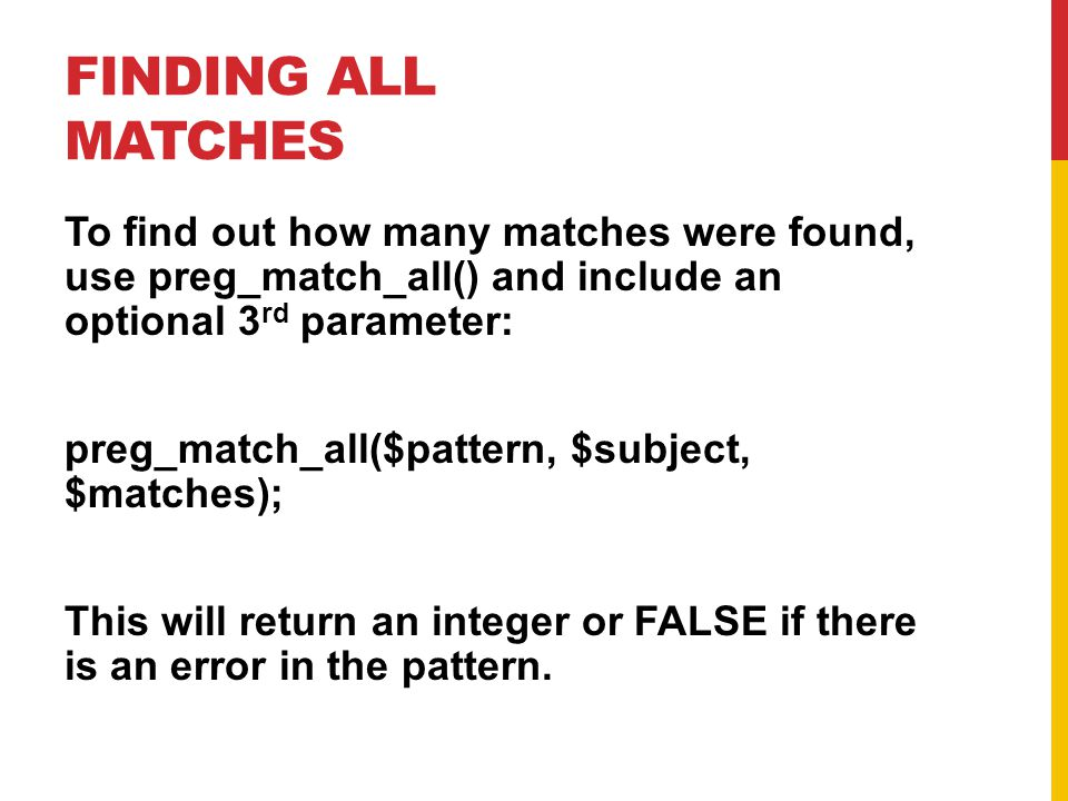 FINDING ALL MATCHES To find out how many matches were found, use preg_match_all() and include an optional 3 rd parameter: preg_match_all($pattern, $subject, $matches); This will return an integer or FALSE if there is an error in the pattern.