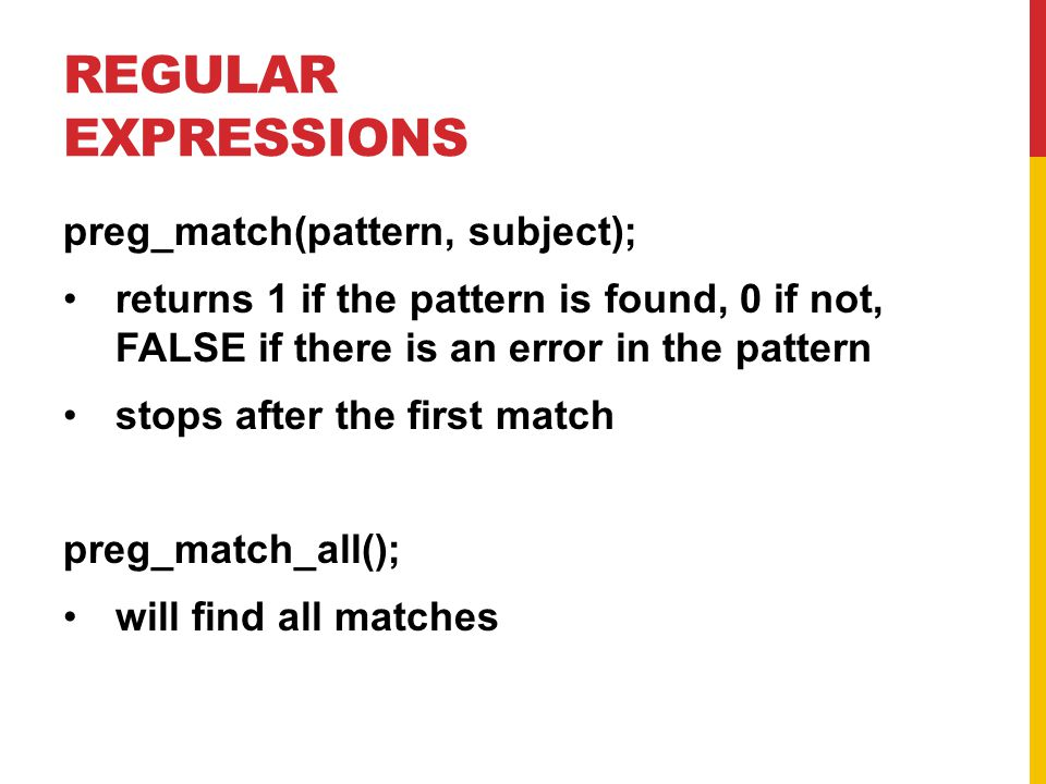 REGULAR EXPRESSIONS preg_match(pattern, subject); returns 1 if the pattern is found, 0 if not, FALSE if there is an error in the pattern stops after the first match preg_match_all(); will find all matches