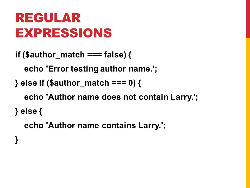 REGULAR EXPRESSIONS if ($author_match === false) { echo Error testing author name. ; } else if ($author_match === 0) { echo Author name does not contain Larry. ; } else { echo Author name contains Larry. ; }