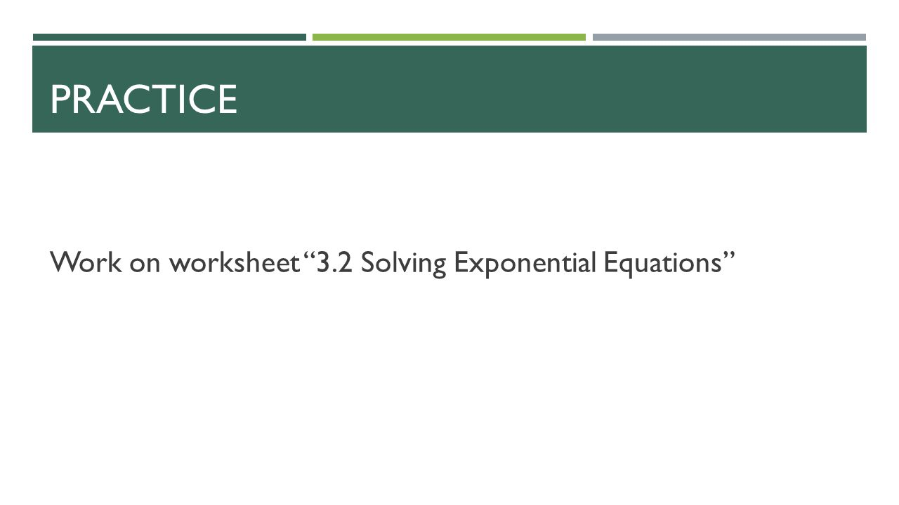 PRACTICE Work on worksheet 3.2 Solving Exponential Equations