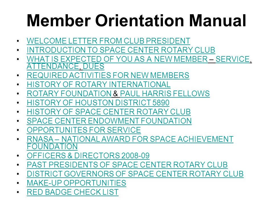 Member Orientation Manual WELCOME LETTER FROM CLUB PRESIDENT INTRODUCTION TO SPACE CENTER ROTARY CLUB WHAT IS EXPECTED OF YOU AS A NEW MEMBER – SERVICE, ATTENDANCE, DUESWHAT IS EXPECTED OF YOU AS A NEW MEMBERSERVICE ATTENDANCEDUES REQUIRED ACTIVITIES FOR NEW MEMBERS HISTORY OF ROTARY INTERNATIONAL ROTARY FOUNDATION & PAUL HARRIS FELLOWSROTARY FOUNDATIONPAUL HARRIS FELLOWS HISTORY OF HOUSTON DISTRICT 5890 HISTORY OF SPACE CENTER ROTARY CLUB SPACE CENTER ENDOWMENT FOUNDATION OPPORTUNITES FOR SERVICE RNASA – NATIONAL AWARD FOR SPACE ACHIEVEMENT FOUNDATIONRNASA – NATIONAL AWARD FOR SPACE ACHIEVEMENT FOUNDATION OFFICERS & DIRECTORS PAST PRESIDENTS OF SPACE CENTER ROTARY CLUB DISTRICT GOVERNORS OF SPACE CENTER ROTARY CLUB MAKE-UP OPPORTUNITIES RED BADGE CHECK LIST