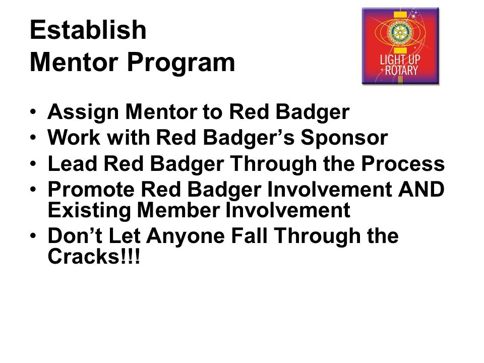 Establish Mentor Program Assign Mentor to Red Badger Work with Red Badger's Sponsor Lead Red Badger Through the Process Promote Red Badger Involvement AND Existing Member Involvement Don't Let Anyone Fall Through the Cracks!!!