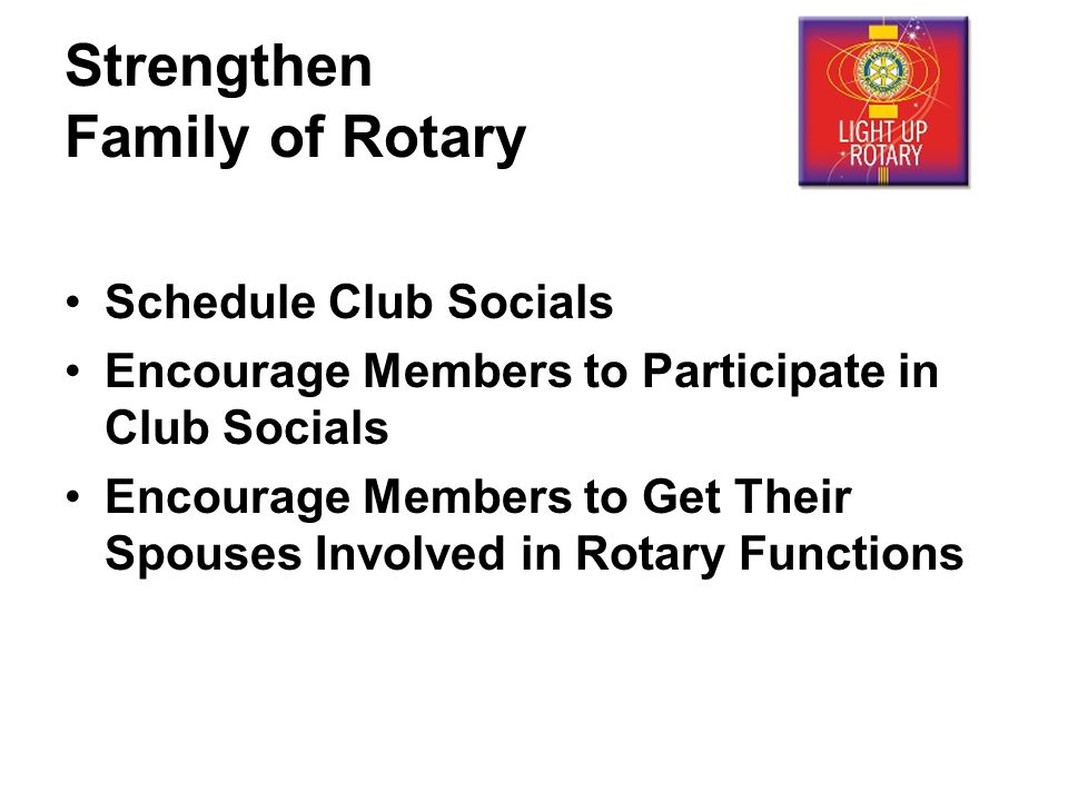 Strengthen Family of Rotary Schedule Club Socials Encourage Members to Participate in Club Socials Encourage Members to Get Their Spouses Involved in Rotary Functions