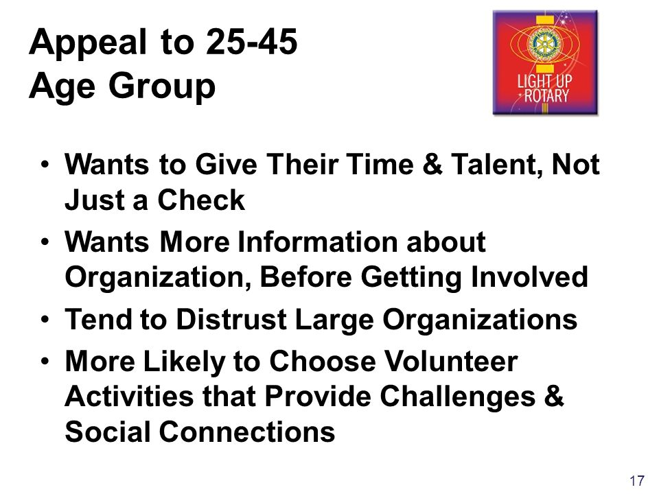 17 Appeal to Age Group Wants to Give Their Time & Talent, Not Just a Check Wants More Information about Organization, Before Getting Involved Tend to Distrust Large Organizations More Likely to Choose Volunteer Activities that Provide Challenges & Social Connections