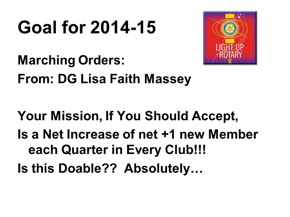 Goal for Marching Orders: From: DG Lisa Faith Massey Your Mission, If You Should Accept, Is a Net Increase of net +1 new Member each Quarter in Every Club!!.