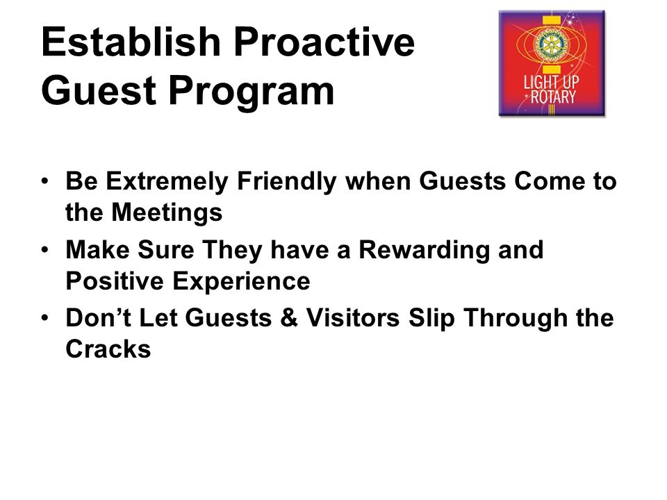 Establish Proactive Guest Program Be Extremely Friendly when Guests Come to the Meetings Make Sure They have a Rewarding and Positive Experience Don't Let Guests & Visitors Slip Through the Cracks