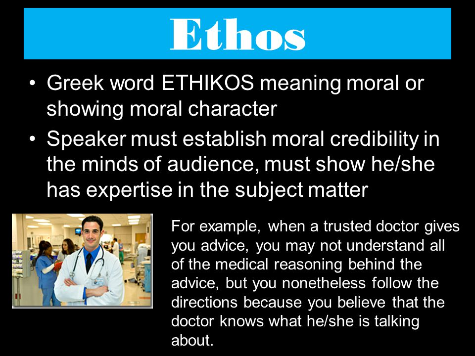 Ethos Greek word ETHIKOS meaning moral or showing moral character Speaker must establish moral credibility in the minds of audience, must show he/she has expertise in the subject matter For example, when a trusted doctor gives you advice, you may not understand all of the medical reasoning behind the advice, but you nonetheless follow the directions because you believe that the doctor knows what he/she is talking about.