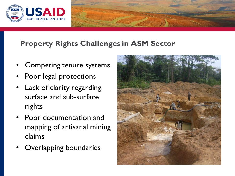 Property Rights Challenges in ASM Sector Competing tenure systems Poor legal protections Lack of clarity regarding surface and sub-surface rights Poor documentation and mapping of artisanal mining claims Overlapping boundaries